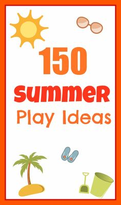 150 Summer Play Ideas to help ensure you have the most FUN this Summer!