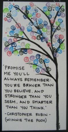"""""""promise me you'll always remember: you're braver than you believe, and stronger than you seem, and smarter than you think."""" - Christopher Robin (winnie the pooh)"""