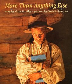 """""""More Than Anything Else"""" by Marie Bradby: about a young Booker T. Washington's desire to learn to read.  The book is set in Malden, WV and illustrator Chris Soentpiet visited Malden when he was creating the illustrations for this book. Mr. Soenpiet will visit the Kanawha County Public Library on April 9, 2014 @ 3:30."""
