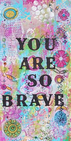 You are so brave!