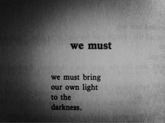 we must bring our own light into the darkness.