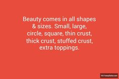 Beauty comes in all shapes & sizes. Small, large, circle, square, thin crust, thick crust, stuffed crust, extra toppings. #Pizza #FunnyStatus
