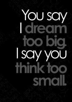 Dream big. Think big.