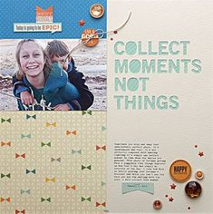 Collect Moments Not Things Layouts by Summer Fullerton via Jillibean Soup Blog