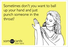 Funny Reminders Ecard: Sometimes don't you want to ball up your hand and just punch someone in the throat?