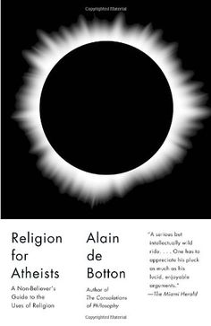 Religion for Atheists: A Non-believer's Guide to the Uses of Religion (Vintage) by Alain De Botton. Argues that we can benefit from the wisdom and power of religion—without having to believe in any of it.