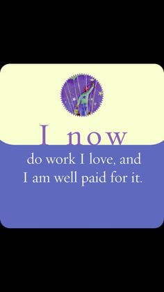 I love this...I am worthy of doing what I love and I am worthy of being paid well for it.