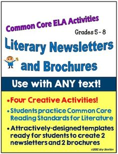 Literary Newsletters and Brochures for ANY Text - Students practice specific Common Core Reading Standards in a fun format creating newsletters and brochures that look great on display in your classroom. Use ANY literary texts you choose with these attractively-designed, easy-to-use products. A creative change of pace from the formats of paragraphs and essays! ($)