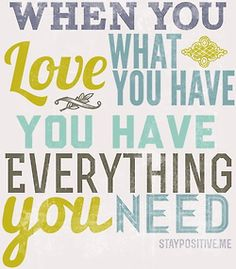 when you love what you have you have everything you need...