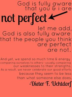 """""""God is fully aware that you & I are not perfect. Let me add, God is also fully aware that the people you think are perfect are not. And yet, we spend so much time & energy comparing ourselves to others -- usually comparing our weaknesses to their strengths. As a result, we never celebrate our good efforts because they seem to be less than what someone else does."""" -Dieter F. Uchtdorf"""