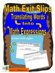 Math Exit Slips~These ten exit slips help students understand how to translate words into math expressions.  They include two-step expressions as requested by Common Core.  This document aligns with middle school math curricula and Common Core Standards 6.EE.A.2, 6.EE.A.3, 7.EE.A.2, and 7.EE.B.4.A