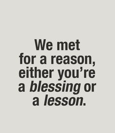 We met for a reason, either you're a blessing or a lesson.