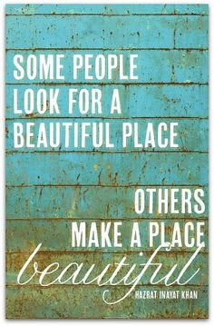Some people look for a beautiful place... Others make a place beautiful