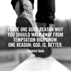 I have one good reason why you should walk away from temptation right now. One reason: God. Is. Better. (Francis Chan)