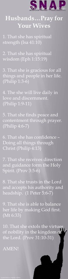 ✟♥  ✞  ♥✟  Husbands…Pray for   Your Wives  1. That she has spiritual strength (Isa 41:10)  2. That she has spiritual wisdom (Eph 1:15:19)  3. That she is gracious for all things and people in her life. (Philip 1:3-6)  4. The she will live daily in love and discernment.    (Philip 1:9-11)  5. That she finds peace and contentment through prayer.  (Philip 4:6-7)  ✟  ♥✞♥  ✟