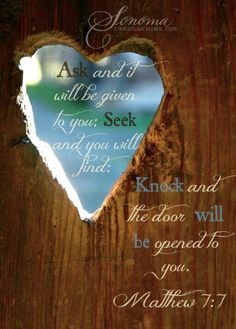 Matthew 7:7 ~ Ask and it will be given to you; Seek and you will find; Knock and the door will be opened to you.  Matthew 7:7