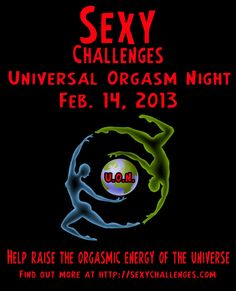 Sexy Challenges http://sexychallenges.blogspot.com/2013/01/universal-orgasm-night-feb-14th.html