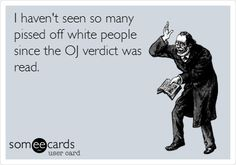 I haven't seen so many pissed off white people since the OJ verdict was read. hahahahah @Natalie Olsen