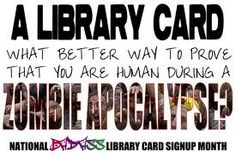 Just a friendly reminder that it's still National Library Card Sign Up Month, and one really great way to prepare for the Zpoc is to get a library card.    Why?    It'll help you research survival tactics, and it's also prime evidence of your intelligence and humanity, should you have to prove it later on! And check out AskRI.org !