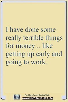 I have done some really terrible things for money... like getting up early and going to work. Click The Pin For More Funny Quotes. Share the Cheer - Please Re-Pin. #funny #funnyquotes #quotes #quotestoliveby #dailyquote #wittyquotes #oneliner #joke #puns #TheDragonflyChallenge