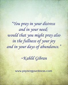"""You pray in your distress and in your need; would that you might pray also in the fullness of your joy and in your days of abundance."" ~ Kahlil Gibran"