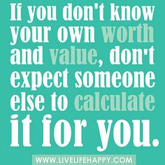 If you don't know your own worth and value, don't expect someone else to calculate it for you. by deeplifequotes, via Flickr