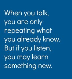 But if you listen, you may learn something new.