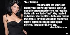 """When you tell gay Americans that they can't serve their country openly, or marry the person that they love, you're telling that to kids too.  So don't be shocked and wonder where all these bullies are coming from that are torturing young kids and driving them to kill themselves because they're different.  They learned it from you."" Sarah Silverman"