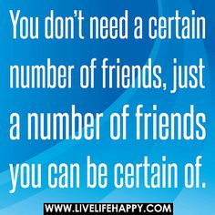 You don't need a certain number of friends, just a number of friends you can be certain of. by deeplifequotes, via Flickr