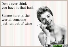 Don't ever think  you have it that bad.  Somewhere in the  world, someone just ran out of wine