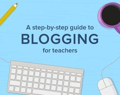 A step-by-step guide to blogging for teachers