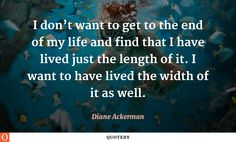 I don't want to get to the end of my life and find that I have lived just the length of it. I want to have lived the width of it as well.
