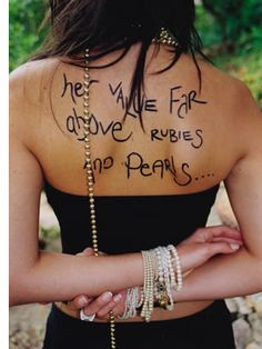 I really want this tattooed on my side Proverbs 31:10 She is far more precious than jewels and her value is far above rubies or pearls.This goes for all of us, girls!