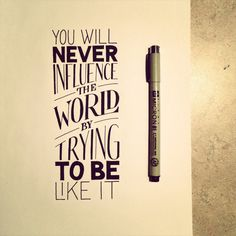 You will never influence the world trying to be like it. Love the handwritten typography