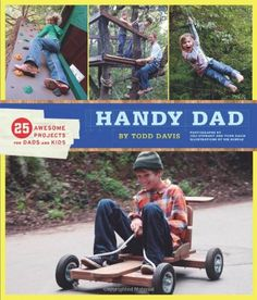 HANDY DAD: 25 Awesome Projects for Dads and Kids... How about Moms and kids, this stuff looks fun.