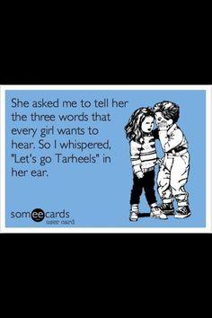 All a Tar Heel girl ever wants to hear :)