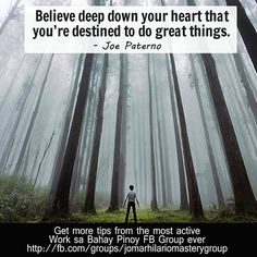 Believe deep down your heart that you're destined to do great things. – Joe Paterno