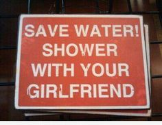 Save water shower with your girlfriend, better wife, must wife, yes wife.