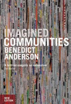 Imagined communities : reflections on the origin and spread of nationalism - examines the creation & function of the 'imagined communities' of nationality & the way these communities were in part created by the growth of the nation-state, the interaction between capitalism & printing & the birth of vernacular languages in early modern Europe