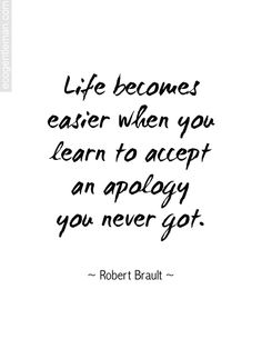 Life becomes easier when you learn to accept an apology you never got.