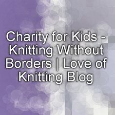 Charity for Kids - Knitting Without Borders | Love of Knitting Blog - Knit or crochet a teddy bear to send a smile to a child in need.