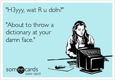 """""""H3yy, wat R u doin?"""" ... """"About to throw a dictionary at your damn face."""" 