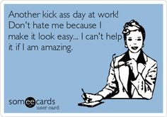 Another kick ass day at work! Don't hate me because I make it look easy... I can't help it if I am amazing.
