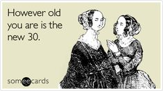 Ecard of the Day   However old you are is the new 30.