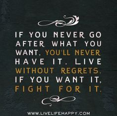 If you never go after what you want, you'll never have it. Live without regrets. If you want it, fight for it.