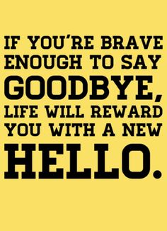 LE LOVE BLOG QUOTE PHOTOS SUBMISSIONS ADVICE STORIES BRAVE TO SAY GOODBYE REWARD WITH A NEW HELLO