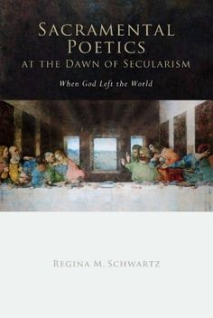 Sacramental Poetics at the Dawn of Secularism: When God Left the World (Cultural Memory in the Present) by Regina Schwartz, http://www.amazon.com/dp/0804758336/ref=cm_sw_r_pi_dp_AdKqsb0BZCDYT