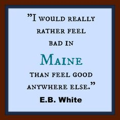 I would rather feel bad in Maine than good anywhere else. - E.B. White, who was from.Maine.