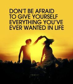 Don't be afraid to give yourself everything you've ever wanted in life, because you deserve it!