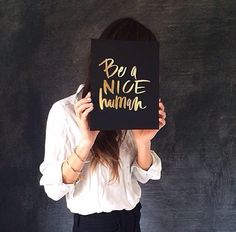 be a nice human. always.